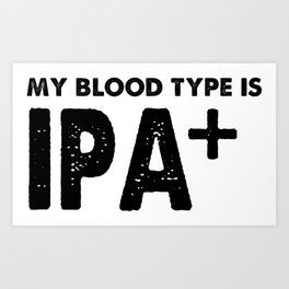 My Blood Type is IPA Positive + Beer Art Print