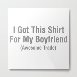 I Got This Shirt For My Boyfriend (Awesome Trade) Metal Print