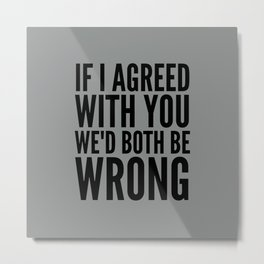 If I Agreed With You We'd Both Be Wrong (Neutral Gray) Metal Print