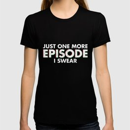 Just One More Episode I Swear T Shirt T-shirt