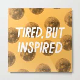 Tired But Inspired Metal Print