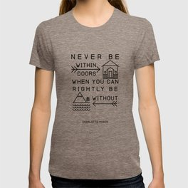 Never be within doors when you can rightly be without. (Charlotte Mason Quote Print) T-shirt