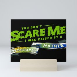 You Don't Scare Me I Was Raised By A Uruguayan Mother Mini Art Print