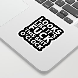 Looks Like It's Fuck This Shit O'Clock (Black & White) Sticker