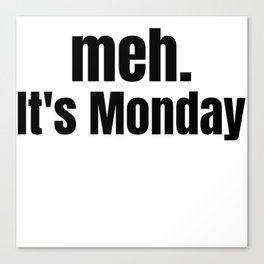 meh It's Monday /  Funny Witty & Sarcastic Humorous Gifts & T-Shirts. Canvas Print