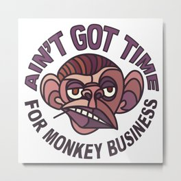 Ain't Got Time for Monkey Business Metal Print