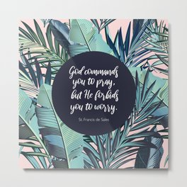 God commands you to pray,  but He forbids you to worry.  - St. Francis de Sales Metal Print