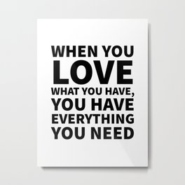 When You Love What You Have, You Have Everything You Need Metal Print