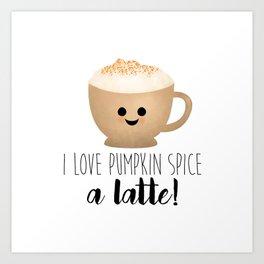 I Love Pumpkin Spice A Latte! Art Print