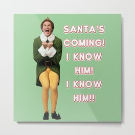 SANTA'S COMING I KNOw HIM! Elf Christmas movie buddy will ferrell Metal Print
