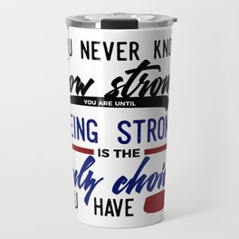 Being Strong Is Your Only Choice Travel Mug