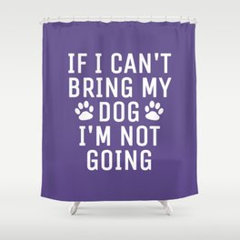 If I Can't Bring My Dog I'm Not Going (Ultra Violet) Shower Curtain