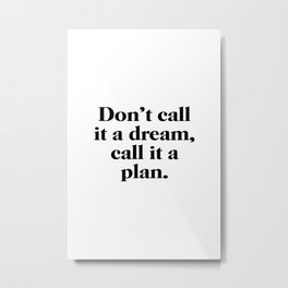 Don't call it a dream call it a plan Metal Print