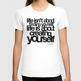 life isn't about finding yourself life is about creating yourself T-shirt