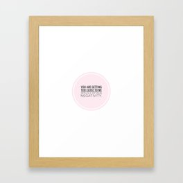 You are getting too close with your negativity Framed Art Print