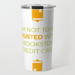 I'm Not To Be Trusted With A Bookstore credit Card Travel Mug