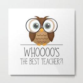 Whoooo's The Best Teacher?! Metal Print