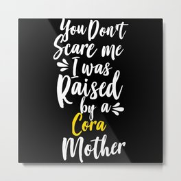 You Don't Scare Me I Was Raised By A Cora Metal Print