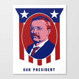 Teddy Roosevelt -- Our President Canvas Print
