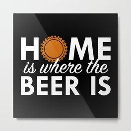 Home Is Where The Beer Is Metal Print
