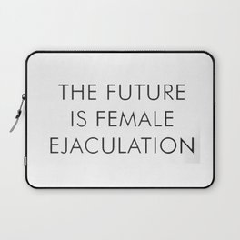 The Future Is Female Ejaculation Laptop Sleeve