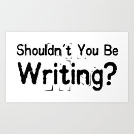 Shouldn't You Be Writing? Art Print