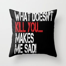 What Doesn't Kill You Makes Me Sad! Throw Pillow