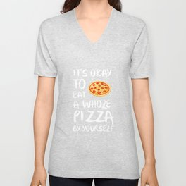 It's Okay to Eat a Whole Pizza By Yourself T-Shirt Unisex V-Neck