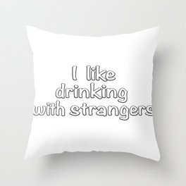 I like drinking with strangers. Throw Pillow