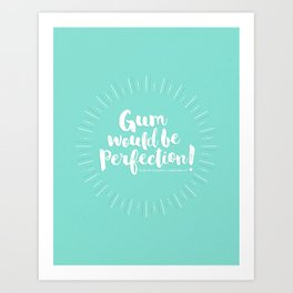 Gum would be perfection! Art Print