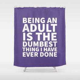 Being an Adult is the Dumbest Thing I have Ever Done (Ultra Violet) Shower Curtain