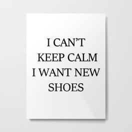 I CAN't KEEP CALM I WANT NEW SHOES Metal Print