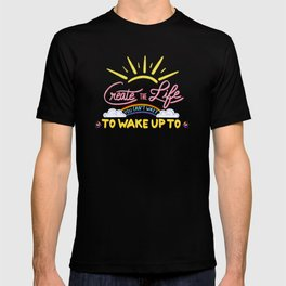 Create the life you can't wait to wake up to T-shirt