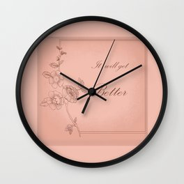 It will get better . ( https://society6.com/totalflora/collection  ) Wall Clock