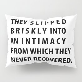 """they slipped briskly into an intimacy from which they never recovered."" Pillow Sham"