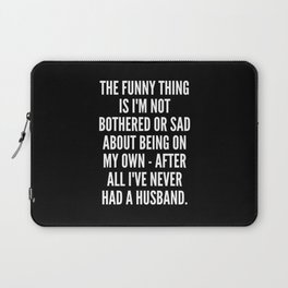 The funny thing is I m not bothered or sad about being on my own after all I ve never had a husband Laptop Sleeve