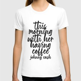 This Morning with Her Having Coffee. -Johnny Cash Quote Bold Script T-shirt