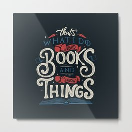 That's what i do i read books and i know things Metal Print