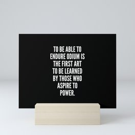 To be able to endure odium is the first art to be learned by those who aspire to power Mini Art Print