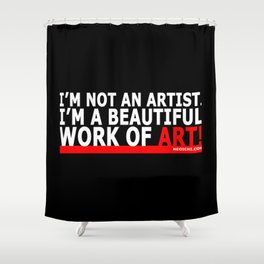 I'M NOT AN ARTIST. I'M A BEAUTIFUL WORK OF ART! Shower Curtain