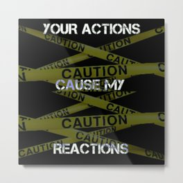 Your Actions Cause My Reaction Metal Print
