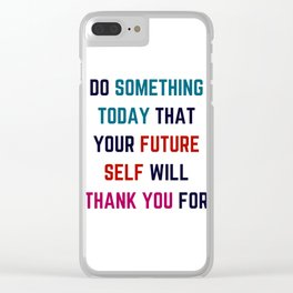 DO SOMETHING TODAY THAT YOUR FUTURE SELF WILL THANK YOU FOR Clear iPhone Case