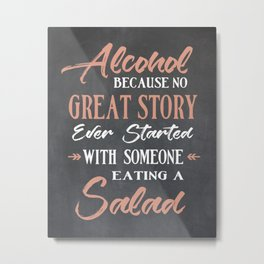 Alcohol Because no Great Story ever Started with Someone Eating a Salad Metal Print