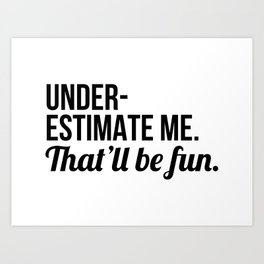 Underestimate Me That'll Be Fun Art Print