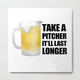 Take A Pitcher It'll Last Longer Metal Print