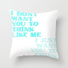I Don't Want You To Think Like Me I Just Want You To Think Throw Pillow