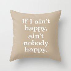 If I Ain't Happy, Ain't Nobody Happy Throw Pillow