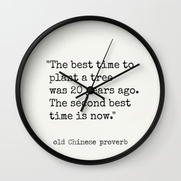 """""""The best time to plant a tree was 20 years ago. The second best time is now."""" Wall Clock"""