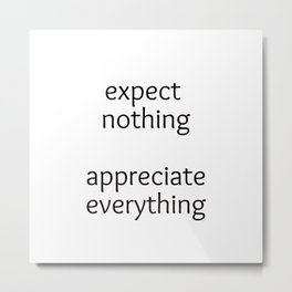 expect nothing, appreciate everything Metal Print