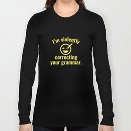 I'm Violently Correcting Your Grammar Long Sleeve T-shirt